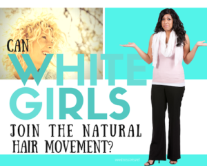 is there a place for white girls in the natural hair movement?