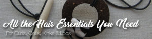hair essentials & tools for curls, coils, kinks & locs