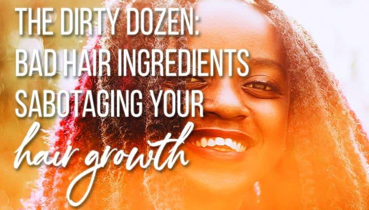 The Dirty Dozen: Bad Hair Ingredients Sabotaging Your Hair Growth