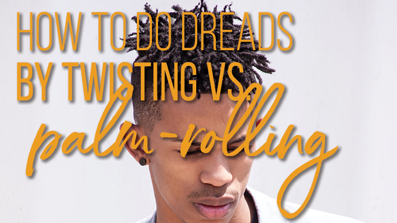 How To Do Dreads By Twisting vs. Palm-Rolling (No Fail Technique)