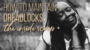 how to maintain dreadlocks insiders guide