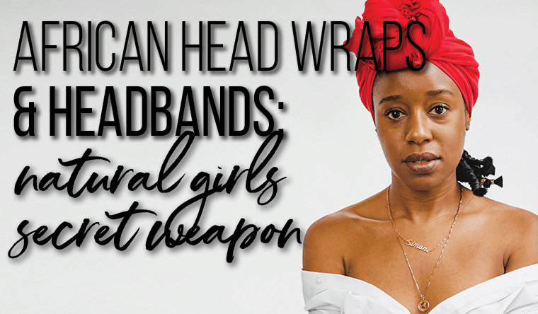 African Head Wraps & Headbands: the Natural Girls Secret Styling Weapon